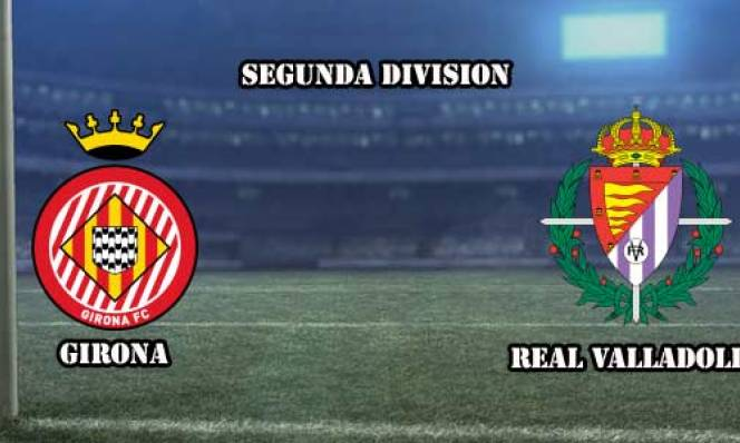 Girona vs Real Valladolid